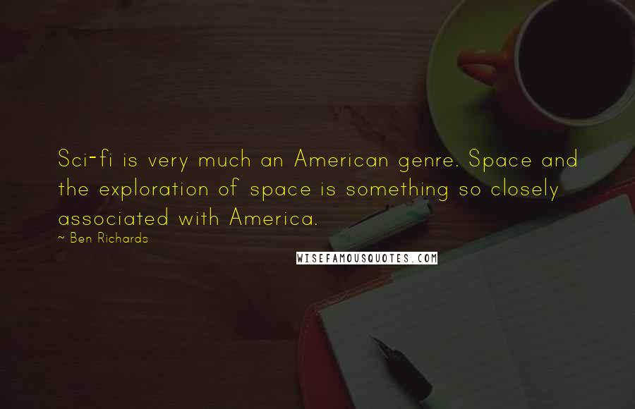 Ben Richards quotes: Sci-fi is very much an American genre. Space and the exploration of space is something so closely associated with America.