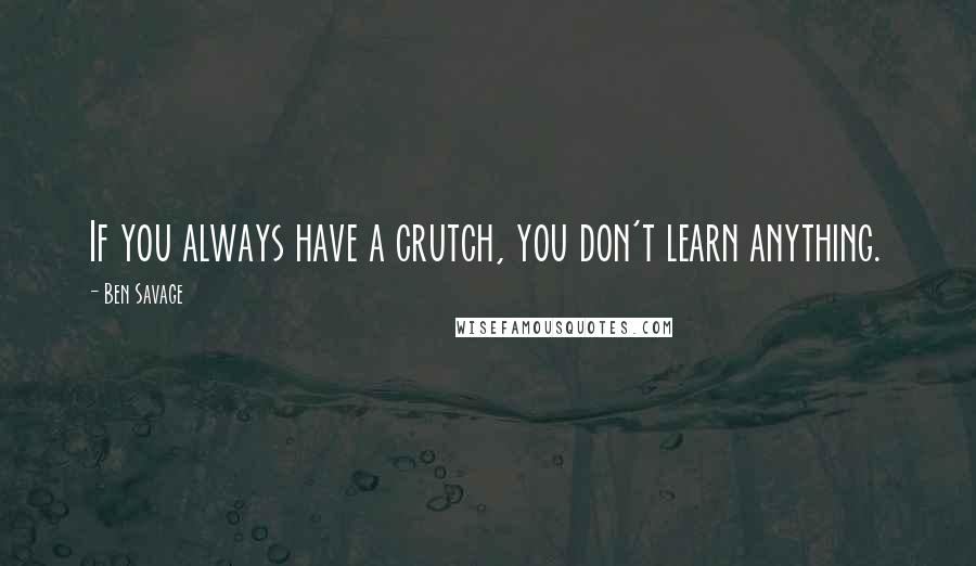 Ben Savage quotes: If you always have a crutch, you don't learn anything.
