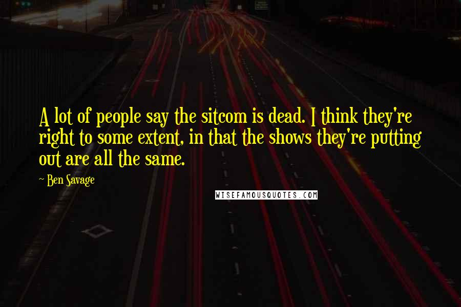 Ben Savage quotes: A lot of people say the sitcom is dead. I think they're right to some extent, in that the shows they're putting out are all the same.