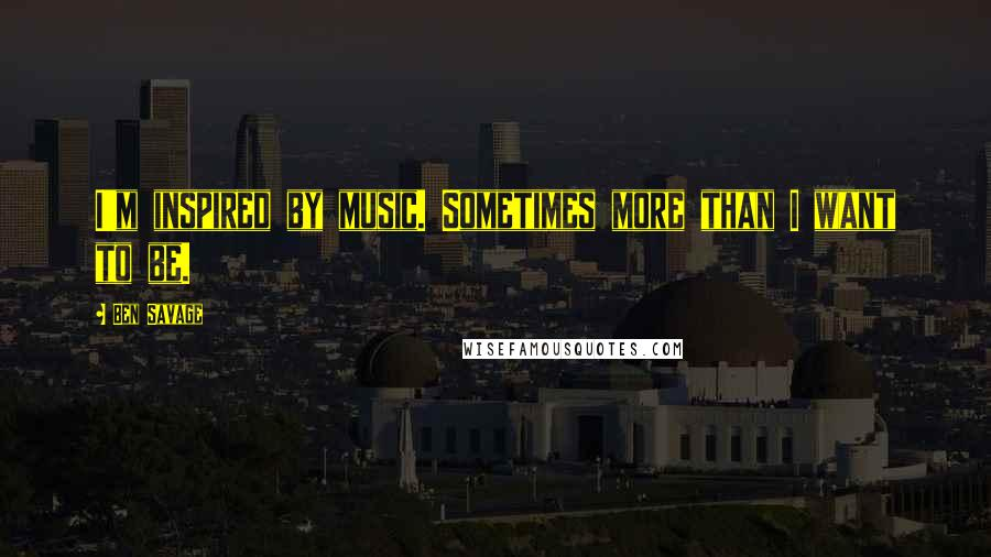 Ben Savage quotes: I'm inspired by music. Sometimes more than I want to be.