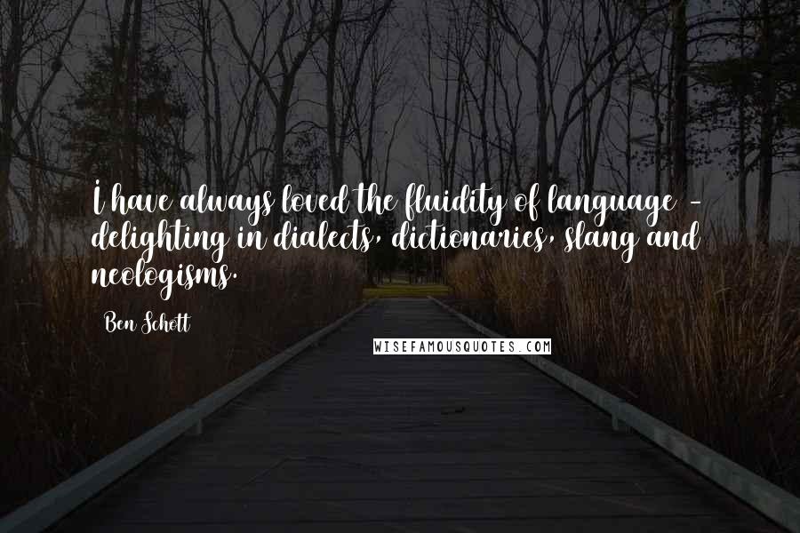Ben Schott quotes: I have always loved the fluidity of language - delighting in dialects, dictionaries, slang and neologisms.