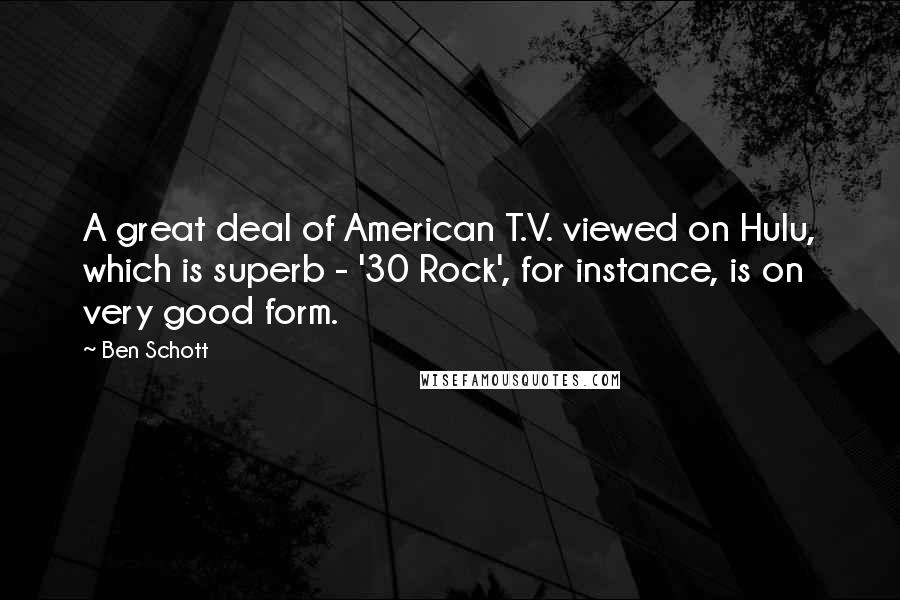 Ben Schott quotes: A great deal of American T.V. viewed on Hulu, which is superb - '30 Rock', for instance, is on very good form.