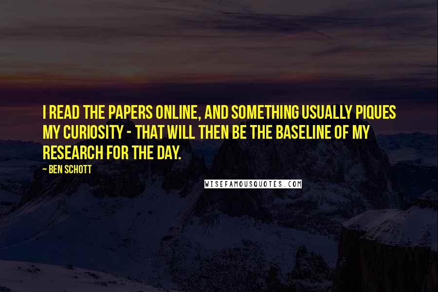 Ben Schott quotes: I read the papers online, and something usually piques my curiosity - that will then be the baseline of my research for the day.