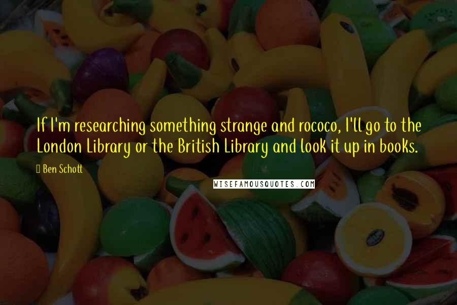 Ben Schott quotes: If I'm researching something strange and rococo, I'll go to the London Library or the British Library and look it up in books.
