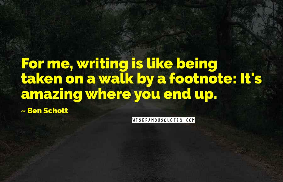 Ben Schott quotes: For me, writing is like being taken on a walk by a footnote: It's amazing where you end up.