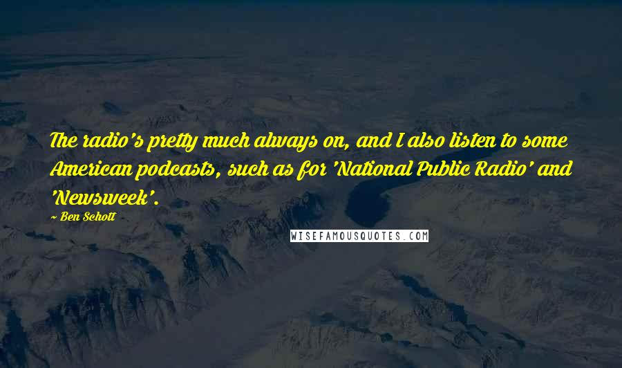 Ben Schott quotes: The radio's pretty much always on, and I also listen to some American podcasts, such as for 'National Public Radio' and 'Newsweek'.