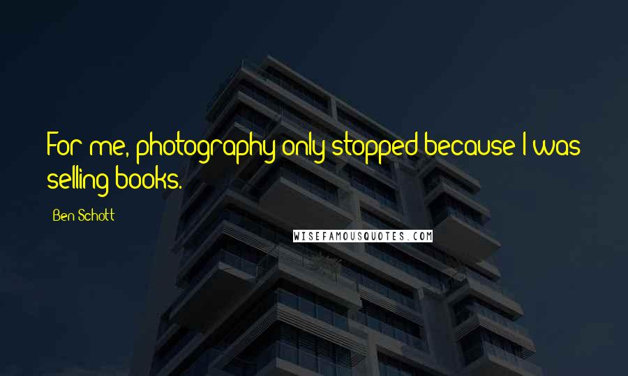 Ben Schott quotes: For me, photography only stopped because I was selling books.