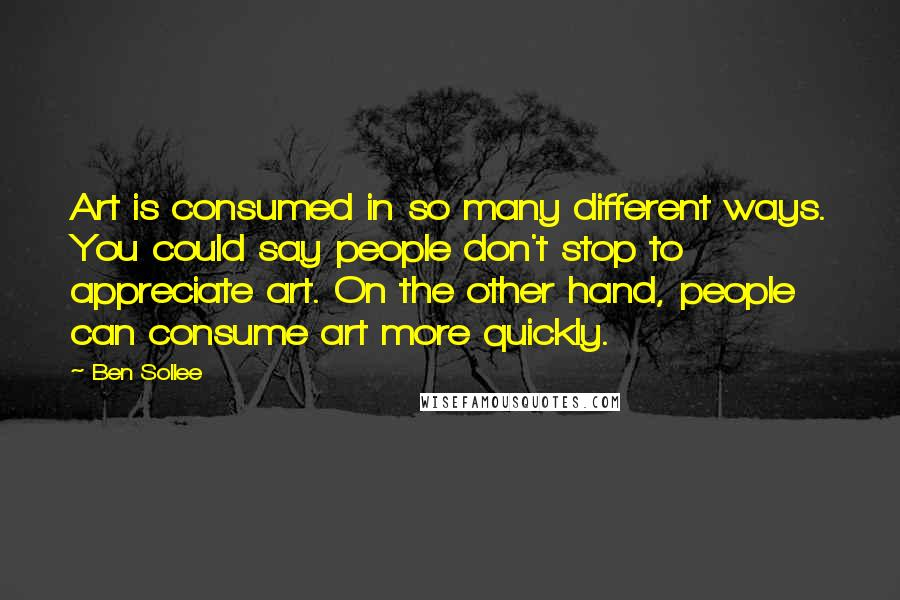 Ben Sollee quotes: Art is consumed in so many different ways. You could say people don't stop to appreciate art. On the other hand, people can consume art more quickly.