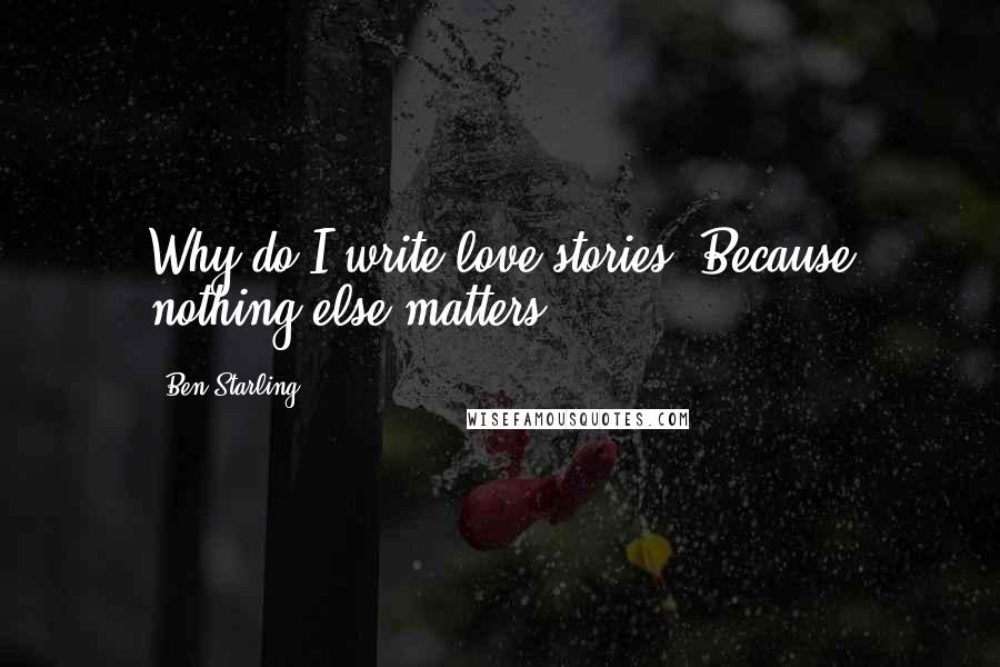 Ben Starling quotes: Why do I write love stories? Because nothing else matters...