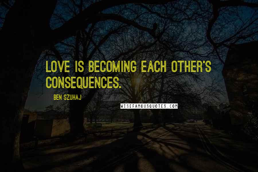 Ben Szuhaj quotes: Love is becoming each other's consequences.
