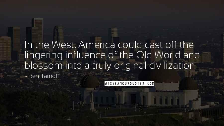 Ben Tarnoff quotes: In the West, America could cast off the lingering influence of the Old World and blossom into a truly original civilization.