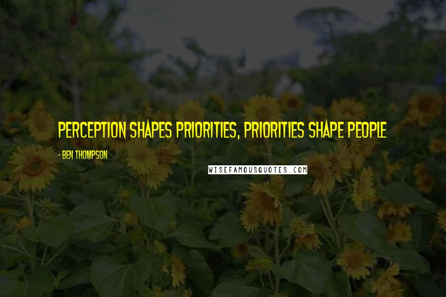 Ben Thompson quotes: Perception shapes priorities, priorities shape people