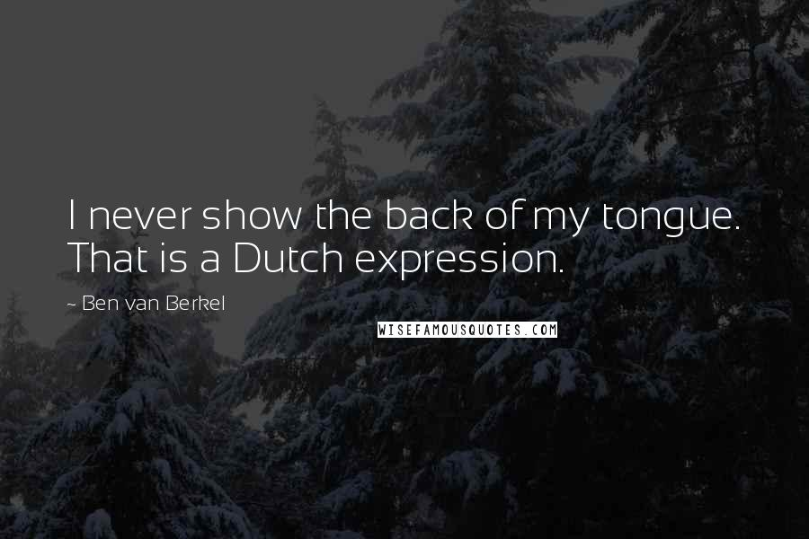 Ben Van Berkel quotes: I never show the back of my tongue. That is a Dutch expression.