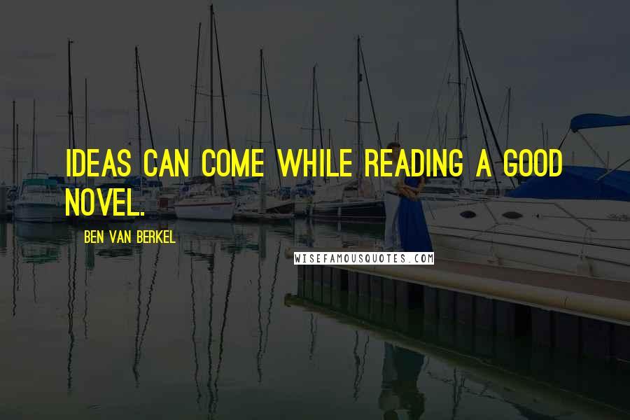 Ben Van Berkel quotes: Ideas can come while reading a good novel.