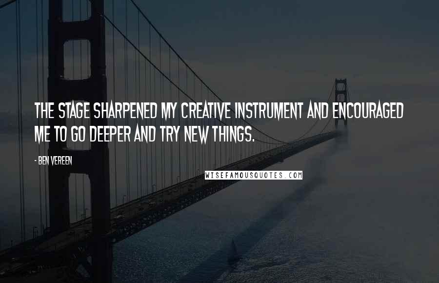 Ben Vereen quotes: The stage sharpened my creative instrument and encouraged me to go deeper and try new things.