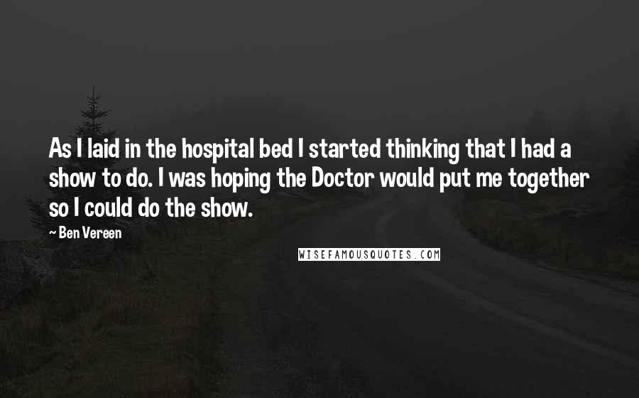 Ben Vereen quotes: As I laid in the hospital bed I started thinking that I had a show to do. I was hoping the Doctor would put me together so I could do