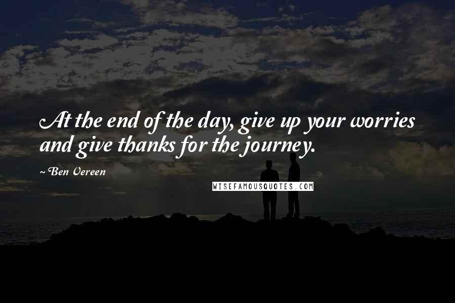 Ben Vereen quotes: At the end of the day, give up your worries and give thanks for the journey.