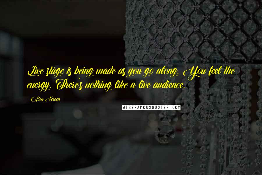 Ben Vereen quotes: Live stage is being made as you go along. You feel the energy. There's nothing like a live audience.