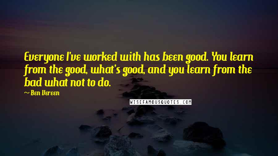 Ben Vereen quotes: Everyone I've worked with has been good. You learn from the good, what's good, and you learn from the bad what not to do.