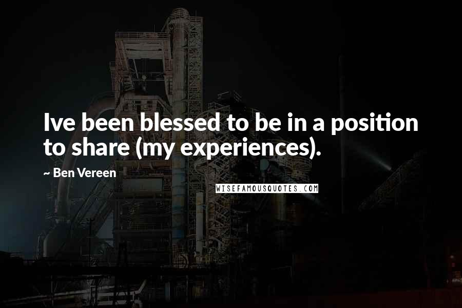 Ben Vereen quotes: Ive been blessed to be in a position to share (my experiences).