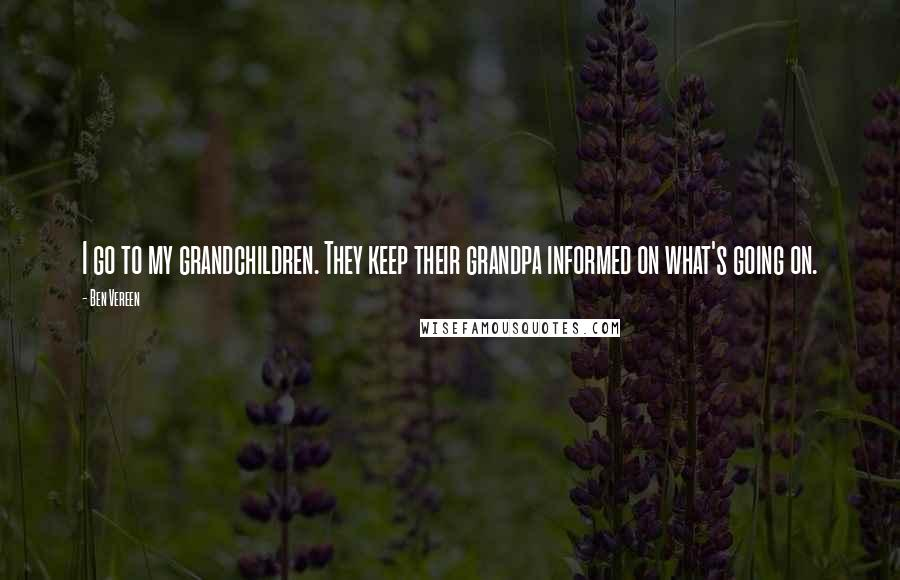 Ben Vereen quotes: I go to my grandchildren. They keep their grandpa informed on what's going on.