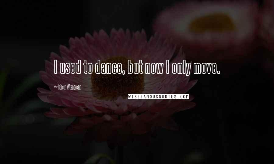 Ben Vereen quotes: I used to dance, but now I only move.