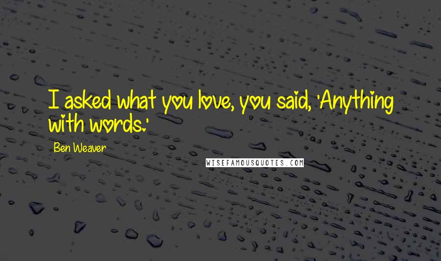 Ben Weaver quotes: I asked what you love, you said, 'Anything with words.'