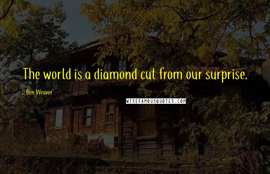 Ben Weaver quotes: The world is a diamond cut from our surprise.