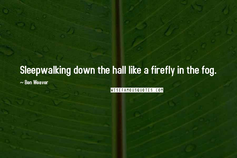 Ben Weaver quotes: Sleepwalking down the hall like a firefly in the fog.