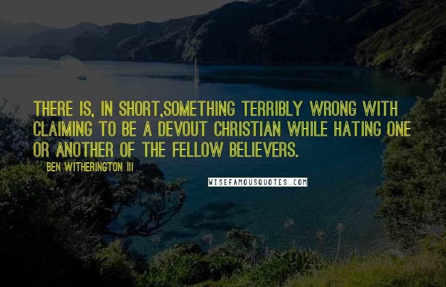 Ben Witherington III quotes: There is, in short,something terribly wrong with claiming to be a devout Christian while hating one or another of the fellow believers.