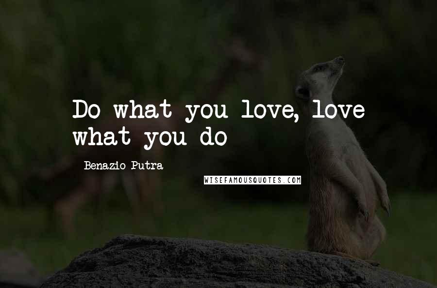 Benazio Putra quotes: Do what you love, love what you do