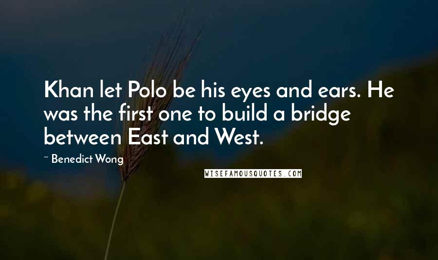 Benedict Wong quotes: Khan let Polo be his eyes and ears. He was the first one to build a bridge between East and West.