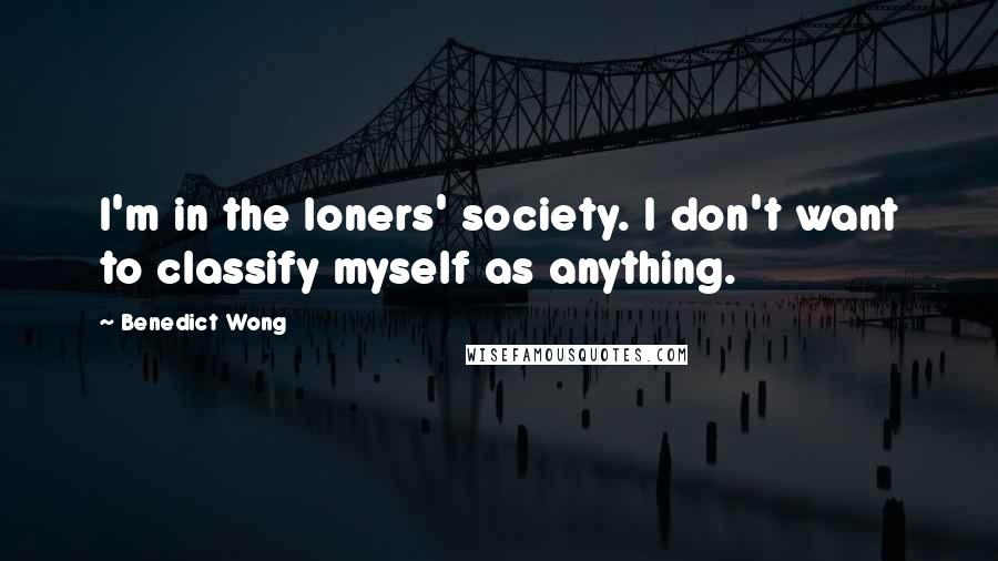 Benedict Wong quotes: I'm in the loners' society. I don't want to classify myself as anything.