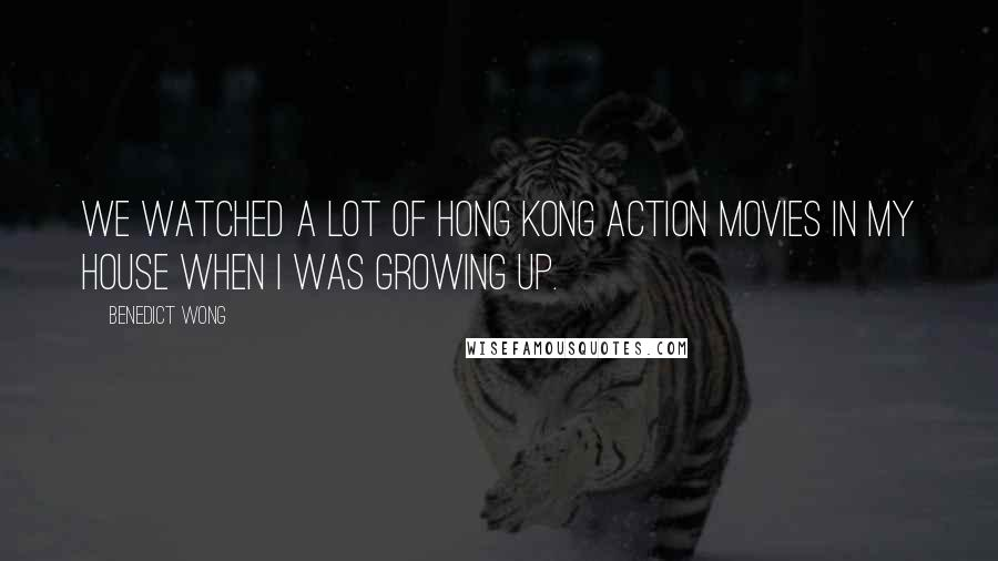 Benedict Wong quotes: We watched a lot of Hong Kong action movies in my house when I was growing up.