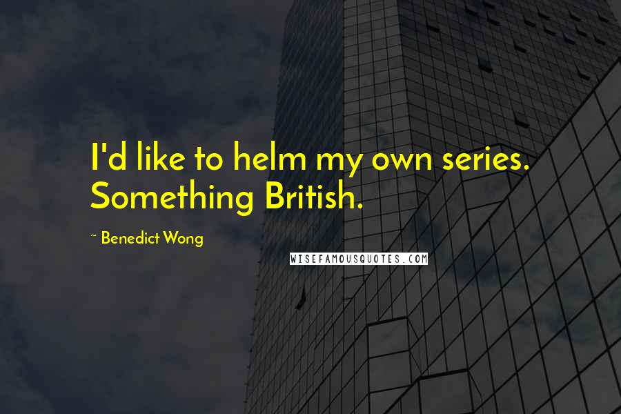 Benedict Wong quotes: I'd like to helm my own series. Something British.
