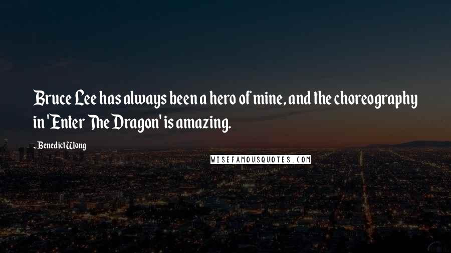Benedict Wong quotes: Bruce Lee has always been a hero of mine, and the choreography in 'Enter The Dragon' is amazing.