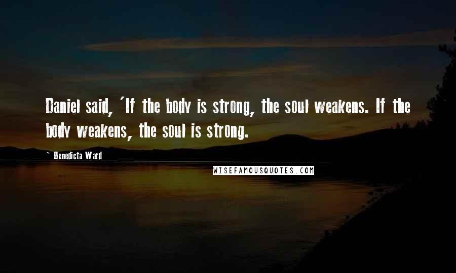 Benedicta Ward quotes: Daniel said, 'If the body is strong, the soul weakens. If the body weakens, the soul is strong.