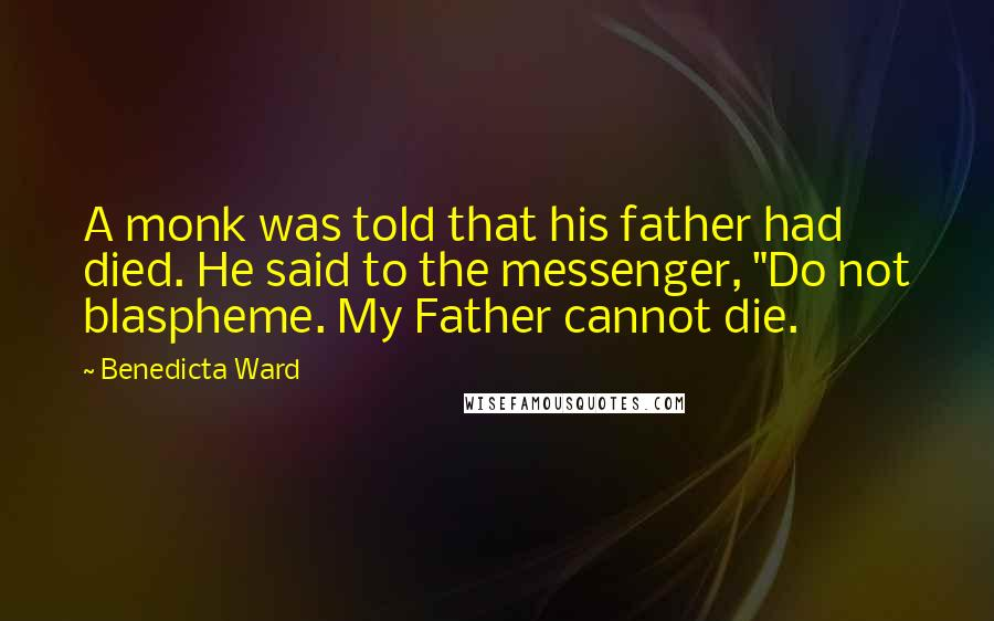 "Benedicta Ward quotes: A monk was told that his father had died. He said to the messenger, ""Do not blaspheme. My Father cannot die."