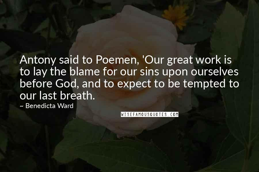 Benedicta Ward quotes: Antony said to Poemen, 'Our great work is to lay the blame for our sins upon ourselves before God, and to expect to be tempted to our last breath.