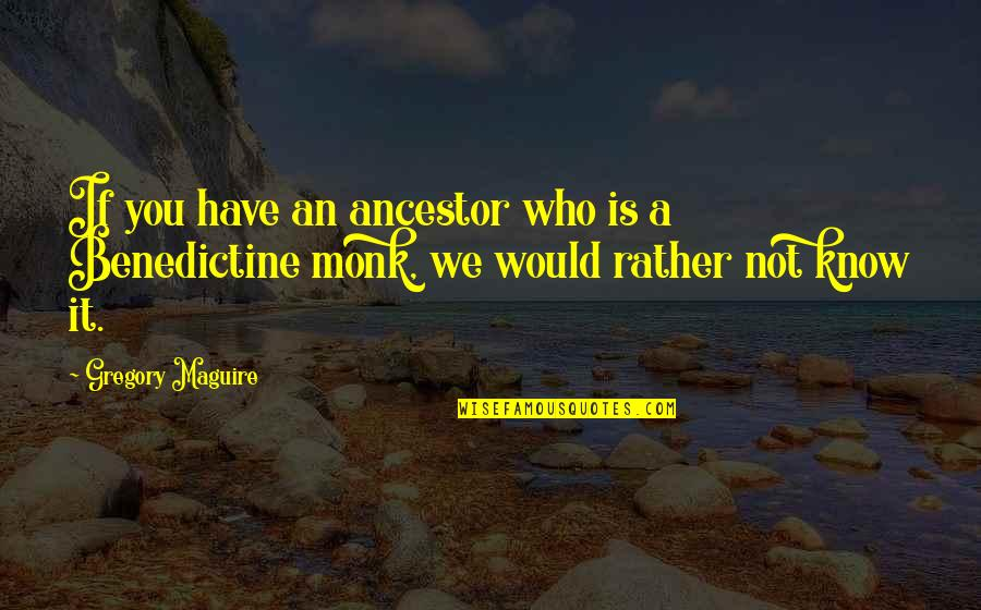 Benedictine Monk Quotes By Gregory Maguire: If you have an ancestor who is a