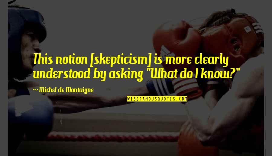 Benenden Quotes By Michel De Montaigne: This notion [skepticism] is more clearly understood by