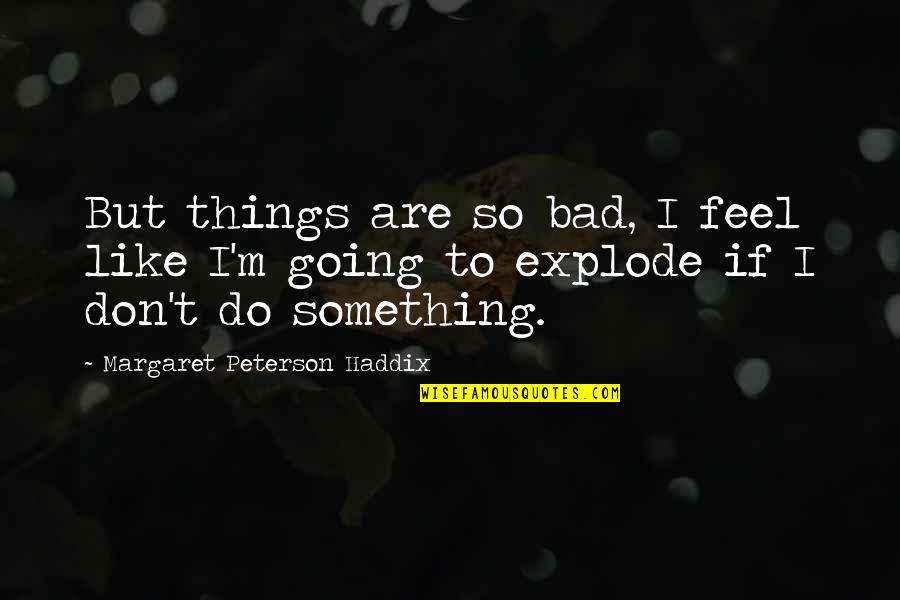 Benerbanget Quotes By Margaret Peterson Haddix: But things are so bad, I feel like