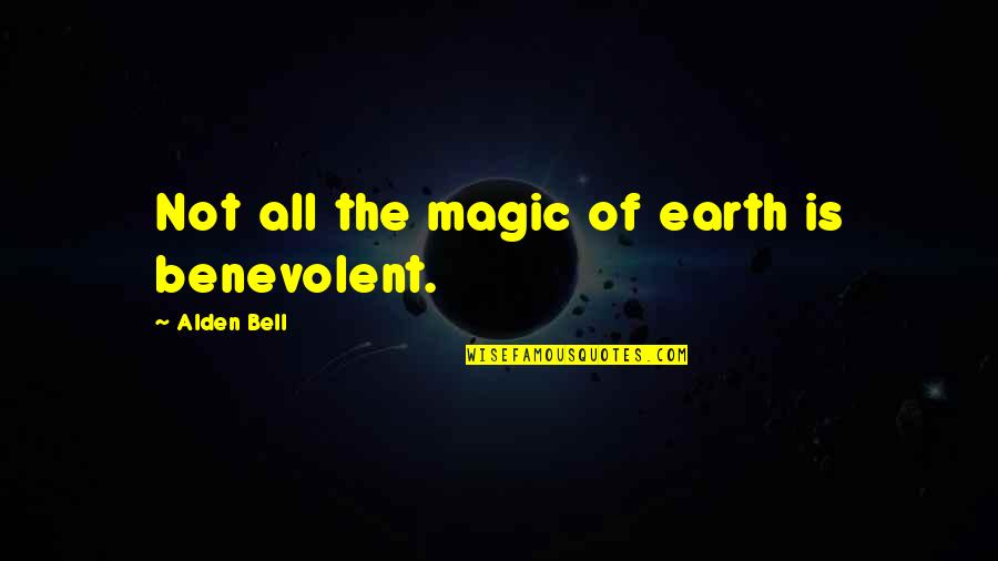 Benevolent Quotes By Alden Bell: Not all the magic of earth is benevolent.