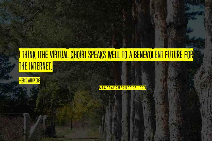 Benevolent Quotes By Eric Whitacre: I think [the virtual choir] speaks well to