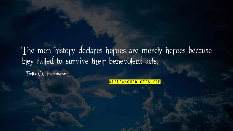 Benevolent Quotes By Felix O. Hartmann: The men history declares heroes are merely heroes