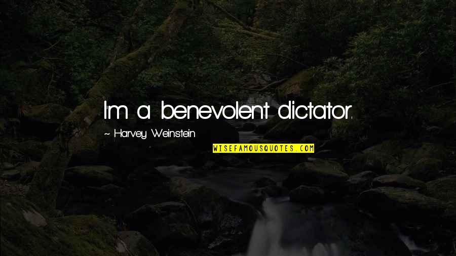 Benevolent Quotes By Harvey Weinstein: I'm a benevolent dictator.
