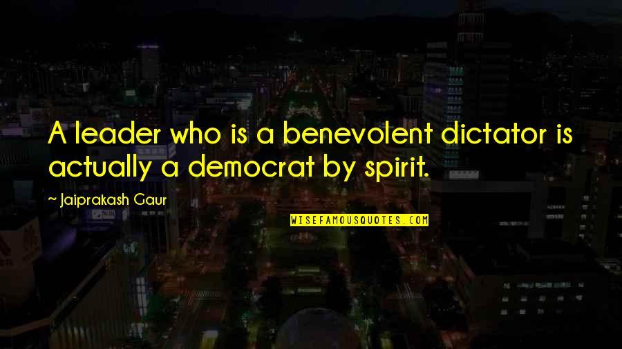 Benevolent Quotes By Jaiprakash Gaur: A leader who is a benevolent dictator is