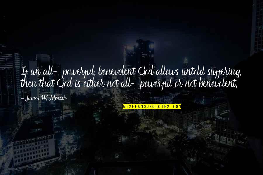 Benevolent Quotes By James W. Mercer: If an all-powerful, benevolent God allows untold suffering,