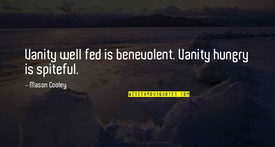 Benevolent Quotes By Mason Cooley: Vanity well fed is benevolent. Vanity hungry is