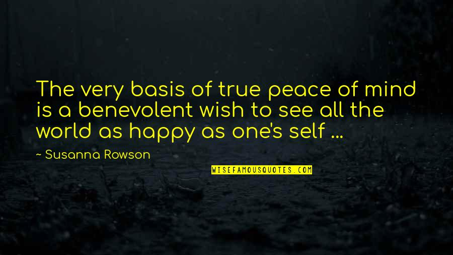 Benevolent Quotes By Susanna Rowson: The very basis of true peace of mind